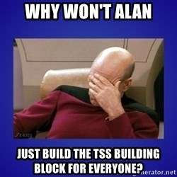 Picard facepalm  - Why won't Alan just build the TSS building block for everyone?