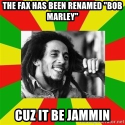 "Bob Marley Meme - The Fax has been renamed ""Bob Marley"" Cuz it be JAMMIN"