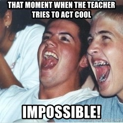 Immature high school kids - That moment when the teacher tries to act cool impossible!