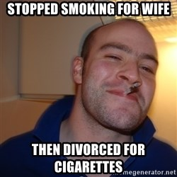 Good Guy Greg - stopped smoking for wife then divorced for cigarettes