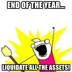 x all the y - end of the year... liquidate all the assets!