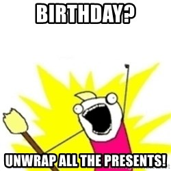 x all the y - Birthday? Unwrap all the presents!
