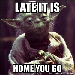 Advice Yoda - Late it is Home you go