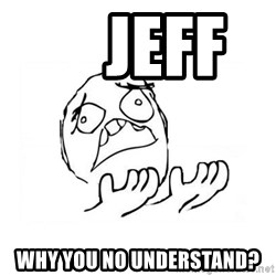 WHY SUFFERING GUY 2 -     Jeff      Why you no understand?