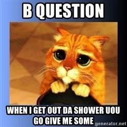 puss in boots eyes 2 - B question  when i get out da shower uou go give me some