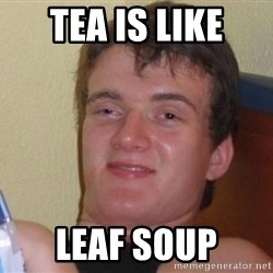 high/drunk guy - Tea is like leaf soup