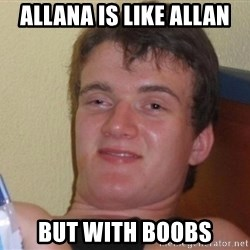 high/drunk guy - Allana is like Allan But with boobs
