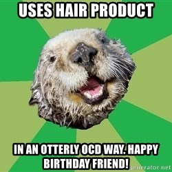 Ocd Otter - Uses hair product In an otterly OCD way. Happy birthday friend!