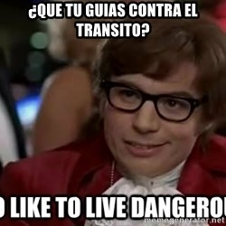 I too like to live dangerously - ¿Que tu guias contra el transito?