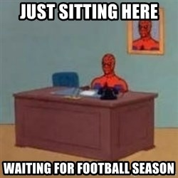 and im just sitting here masterbating - JUST SITTING HERE WAITING FOR FOOTBALL SEASON