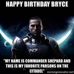 """Mass Effect - HAPPY BIRTHDAY BRYCE """"My name is commander Shepard and this is my favorite parsons on the citadel"""""""
