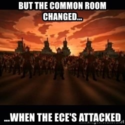 until the fire nation attacked. - But the common room changed... ...when the ECE's attacked