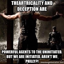 Bane Let the Games Begin - Theartricality And Deception Are Powerful Agents To The Uninitiated. But We Are Initiated, Aren't We Philly?!
