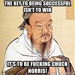 Confucious - The key to being successful isn't to win It's to be fucking chuck norris!