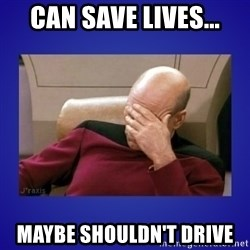 Picard facepalm  - can save lives... maybe shouldn't drive