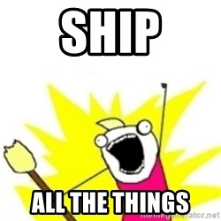 x all the y - SHIP ALL THE THINGS