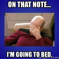 Picard facepalm  - On that note... I'm going to bed.