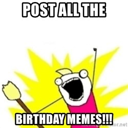 x all the y - post all the birthday memes!!!