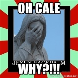 Jesus Facepalm - Oh Cale Why?!!!
