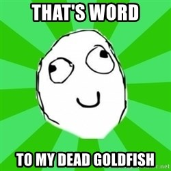 dafuq - THAT'S WORD TO MY DEAD GOLDFISH