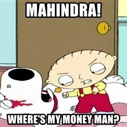 Where's my money Stewie - Mahindra! WHERE'S MY MONEY MAN?