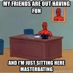 spiderman masterbating - My friends are out having fun and I'm just sitting here masterbating