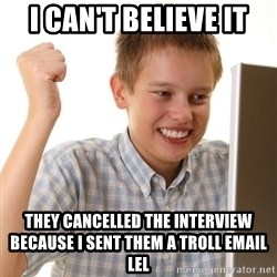 First Day on the internet kid - i can't believe it they cancelled the interview because i sent them a troll email lel