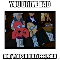 Your X is bad and You should feel bad - You drive bad And you should feel bad