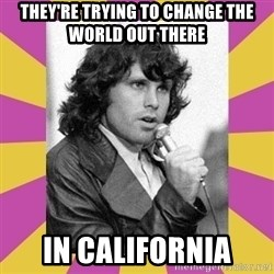 Jim Morrison - THEY'RE TRYING TO CHANGE THE WORLD OUT THERE IN CALIFORNIA