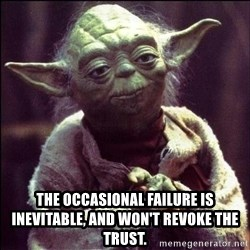 Advice Yoda -  The occasional failure is inevitable, and won't revoke the trust.