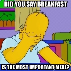 Homer Facepalm - Did you say Breakfast  is THE most important meal?
