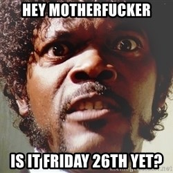 Mad Samuel L Jackson - hey motherfucker is it friday 26th yet?