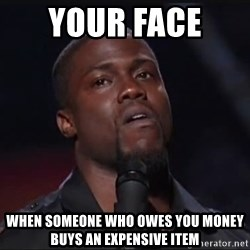 Kevin Hart Face - Your face  when someone who owes you money buys an expensive item
