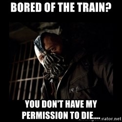 Bane Meme - Bored of the train? You don't have my permission to die....