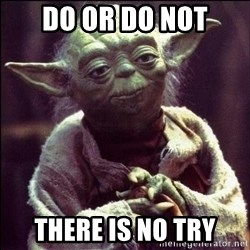 Advice Yoda - DO OR DO NOT THERE IS NO TRY