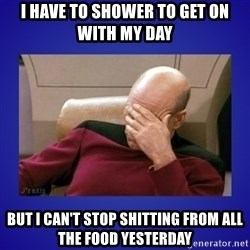 Picard facepalm  - I have to shower to get on with my day But I can't stop shitting from all the food yesterday