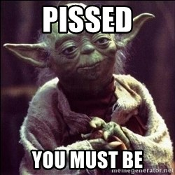 Advice Yoda - pissed you must be