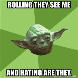 Advice Yoda Gives - rolling they see me and hating are they.