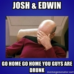 Picard facepalm  - Josh & Edwin Go home go home you guys are drunk