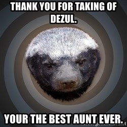 Fearless Honeybadger - Thank you for taking of Dezul. Your the best Aunt ever.