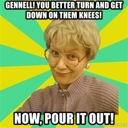 Sexual Innuendo Grandma - Gennell! You better turn and get down on them knees! Now, pour it out!