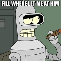 Bender - Fill where let me at him