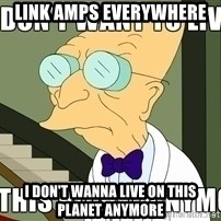 I Dont Want To Live On This Planet Anymore - Link Amps everywhere  I don't wanna live on this planet anymore