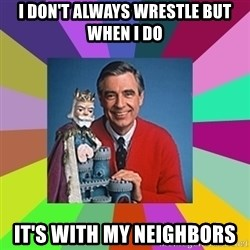 mr rogers  - I don't always wrestle but when I do It's with my neighbors