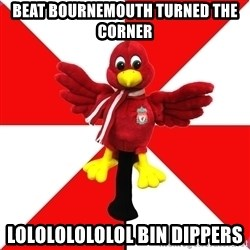 Liverpool Problems - Beat Bournemouth turned the corner  Lolololololol bin dippers