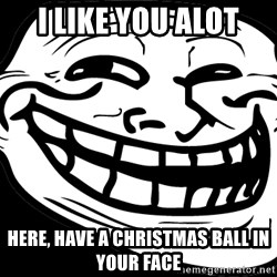 Problem? - I like you alot Here, have a christmas ball in your face