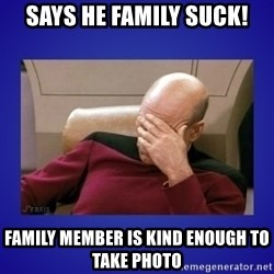 Picard facepalm  - Says he family suck! Family member is kind enough to take photo