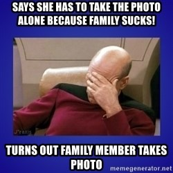 Picard facepalm  - Says she has to take the photo alone because family sucks! Turns out family member takes photo