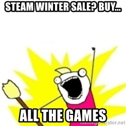x all the y - STEAM WINTER SALE? BUY... ALL THE GAMES