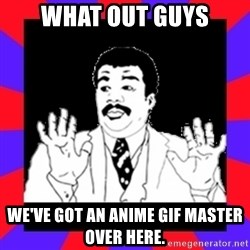 Watch Out Guys - what out guys we've got an anime GIF master over here.